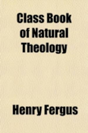 Class Book of Natural Theology; Or the Testimony of Nature to the Being, Perfections, and Government of God. Revised and Enlarged by C. H. Alden af Henry Fergus