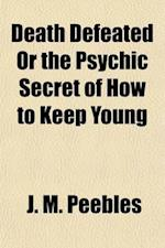 Death Defeated; Or, the Psychic Secret of How to Keep Young af J. M. Peebles, James Martin Peebles