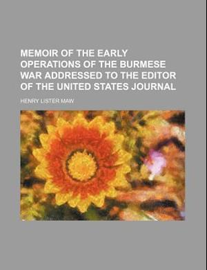 Memoir of the Early Operations of the Burmese War Addressed to the Editor of the United States Journal af Henry Lister Maw