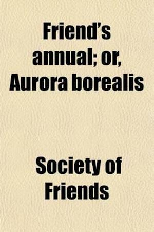 Friend's Annual; Or, Aurora Borealis. for 1834 af Society Of Friends