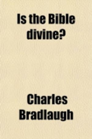 Is the Bible Divine?; A Six Nights' Discussion Between Mr. Charles Bradlaugh, of London, (Editor of the National Reformer, ) and Mr. Robert Roberts, o af Charles Bradlaugh