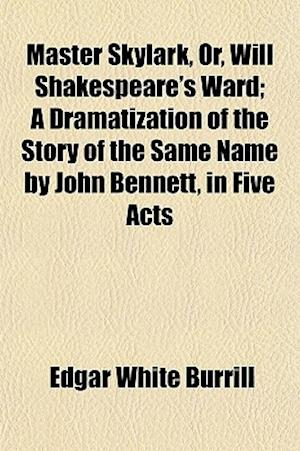 Master Skylark, Or, Will Shakespeare's Ward; A Dramatization of the Story of the Same Name by John Bennett, in Five Acts af Edgar White Burrill