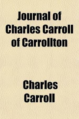 Journal of Charles Carroll of Carrollton, During His Visit to Canada, in 1776, as One of the Commissioners from Congress; With a Memoir and Notes af Charles Carroll