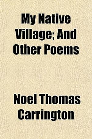 My Native Village; And Other Poems af Noel Thomas Carrington