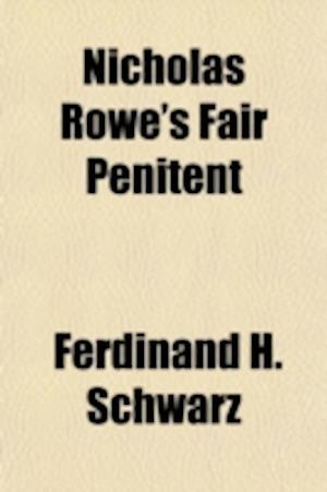 Nicholas Rowe's Fair Penitent; A Contribution to Literary Analysis with Reference to Richard Beer-Hofmann's Graf Von Charolais af Ferdinand H. Schwarz