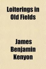 Loiterings in Old Fields; Literary Sketches af James Benjamin Kenyon