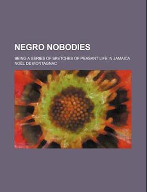 Negro Nobodies; Being a Series of Sketches of Peasant Life in Jamaica af Nol De Montagnac, Noel De Montagnac, No L. De Montagnac