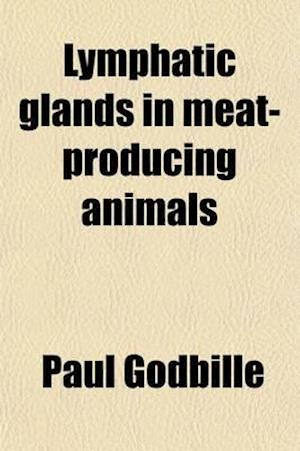 Lymphatic Glands in Meat-Producing Animals; Their Methodical Examination with Sanitary Inspection as the Viewpoint, Topographical Data and Pathologica af Paul Godbille