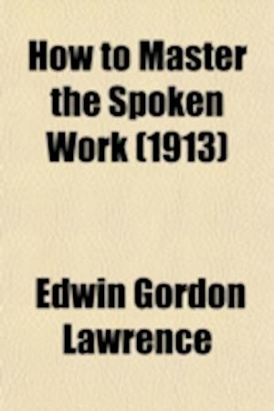 How to Master the Spoken Work; Designed as a Self-Instructor for All Who Would Excel in the Art of Public Speaking af Edwin Gordon Lawrence
