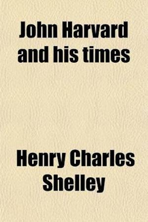 John Harvard and His Times af Henry Charles Shelley