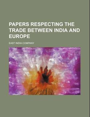 Papers Respecting the Trade Between India and Europe af East India Company