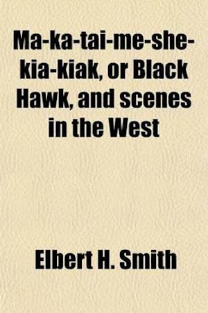 Ma-Ka-Tai-Me-She-Kia-Kiak, Or, Black Hawk, and Scenes in the West; A National Poem, in Six Cantos af Elbert H. Smith