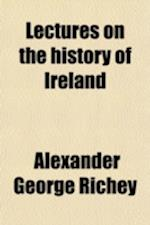 Lectures on the History of Ireland; . Down to A. D. 1534 af Alexander George Richey