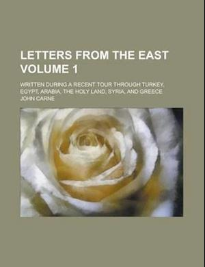 Letters from the East; Written During a Recent Tour Through Turkey, Egypt, Arabia, the Holy Land, Syria, and Greece Volume 1 af John Carne