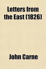 Letters from the East (Volume 1); Written During a Recent Tour Through Turkey, Egypt, Arabia, the Holy Land, Syria, and Greece af John Carne