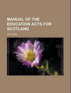 Manual of the Education Acts for Scotland af Scotland, Alexander Craig Sellar