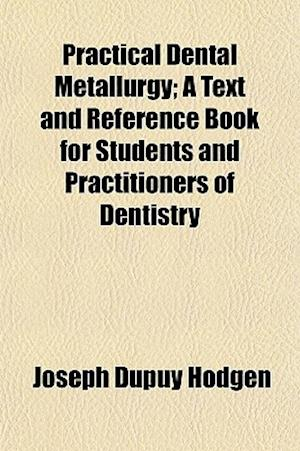 Practical Dental Metallurgy; A Text and Reference Book for Students and Practitioners of Dentistry af Joseph Dupuy Hodgen