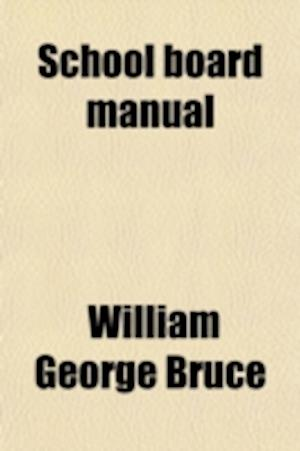 School Board Manual; A Reference Work on School Administrative Labors for the Use of School Authorities af William George Bruce