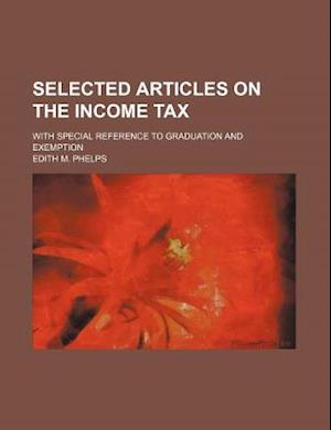 Selected Articles on the Income Tax; With Special Reference to Graduation and Exemption af Edith M. Phelps