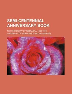 Semi-Centennial Anniversary Book; The University of Nebraska, 1869-1919 af University of Nebraska, University of Nebraska