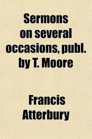 Sermons on Several Occasions, Publ. by T. Moore af Francis Atterbury