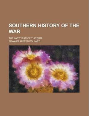Southern History of the War; The Last Year of the War af Edward Alfred Pollard
