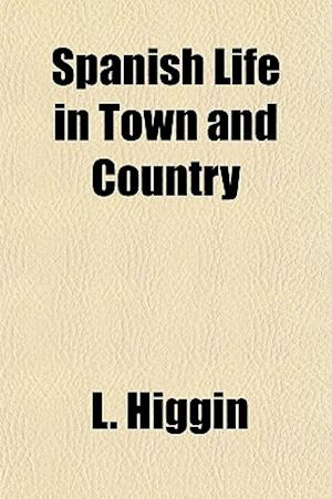 Spanish Life in Town and Country af L. Higgin