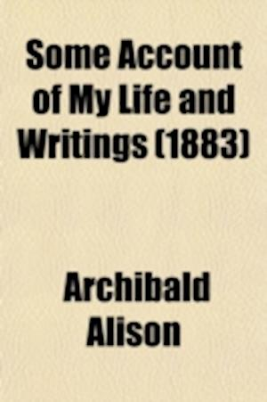Some Account of My Life and Writings; An Autobiography Volume 2 af Alison Archibald, Archibald Alison