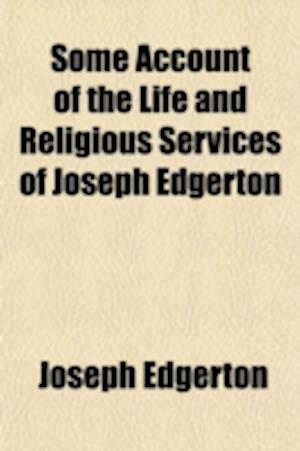 Some Account of the Life and Religious Services of Joseph Edgerton; A Minister of the Gospel in the Society of Friends, with Extracts from His Corresp af Joseph Edgerton
