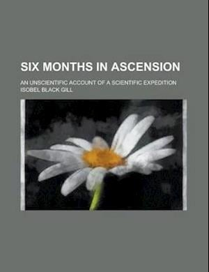 Six Months in Ascension; An Unscientific Account of a Scientific Expedition af Isobel Black Gill