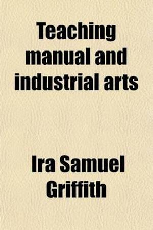 Teaching Manual and Industrial Arts; A Textbook for Normal Schools and Colleges af Ira Samuel Griffith