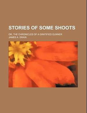 Stories of Some Shoots; Or, the Chronicles of a Gratified Gunner af James A. Drain