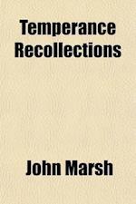 Temperance Recollections; Labors, Defeats, Triumphs af John Marsh