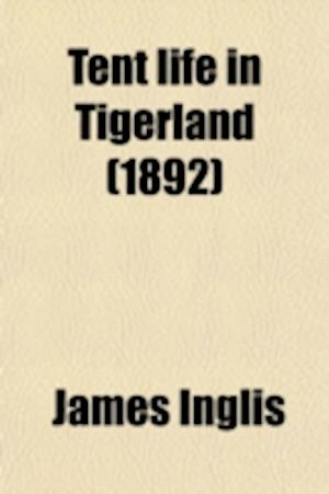 Tent Life in Tigerland; With Which Is Incorporated Sport and Work on the Nepaul Frontier, Being Twelve Years' Sporting Reminiscences of a Pioneer Plan af James Inglis