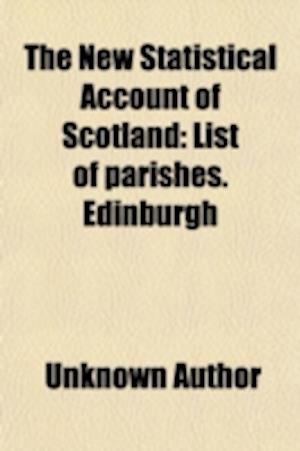 The New Statistical Account of Scotland (Volume 1); List of Parishes. Edinburgh af Scotland, Unknown Author