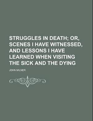 Struggles in Death; Or, Scenes I Have Witnessed, and Lessons I Have Learned When Visiting the Sick and the Dying af John Milner