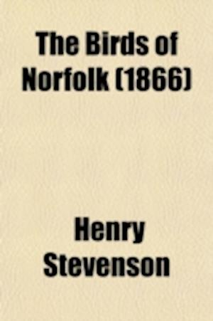 The Birds of Norfolk (Volume 1); With Remarks on Their Habits, Migration, and Local Distribution af Henry Stevenson