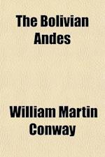 The Bolivian Andes; A Record of Climbing & Exploration in the Cordillera Real in the Years 1898 and 1900 af William Martin Conway, William Martin Conway
