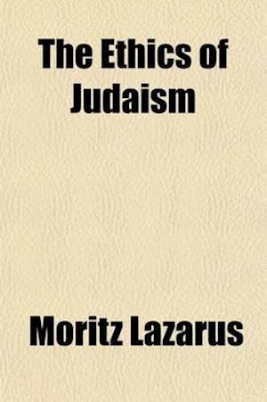 The Ethics of Judaism (Volume 1); Foundation of Jewish Ethics af Moritz Lazarus