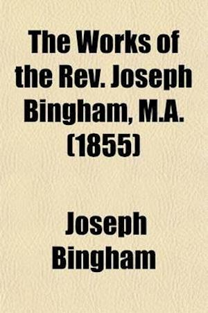 The Works of the REV. Joseph Bingham, M.A. Volume 10; The French Church's Apology for the Church of England. Sermons and Letters on Absolution. Sermon af Joseph Bingham, Richard Bingham