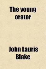 The Young Orator; Consisting of Prose, Poetry, and Dialogues for Declamation in Schools Selected from the Best Authors af John Lauris Blake