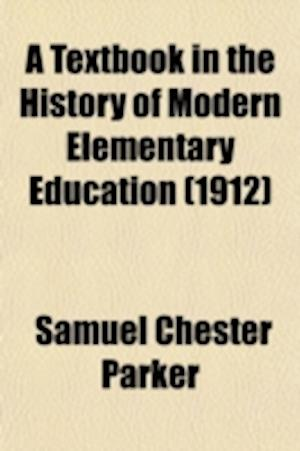 A Textbook in the History of Modern Elementary Education (Volume 20); With Emphasis on School Practice in Relation to Social Conditions af Samuel Chester Parker