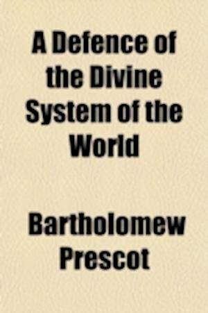 A   Defence of the Divine System of the World; Which Represents the Earth as Being at Rest, and the Heavenly Bodies in Motion about It, with a Demonst af Bartholomew Prescot