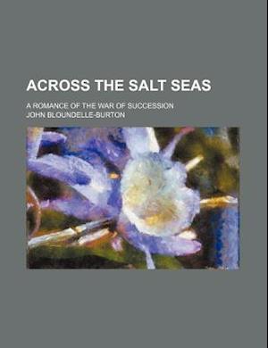 Across the Salt Seas; A Romance of the War of Succession af John Bloundelle-Burton