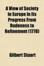 A View of Society in Europe in Its Progress from Rudeness to Refinement; Or, Inquiries Concerning the History of Law, Government, and Manners af Gilbert Stuart