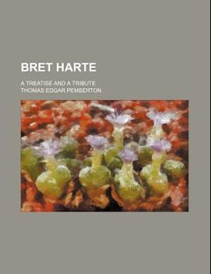Bret Harte; A Treatise and a Tribute af Thomas Edgar Pemberton