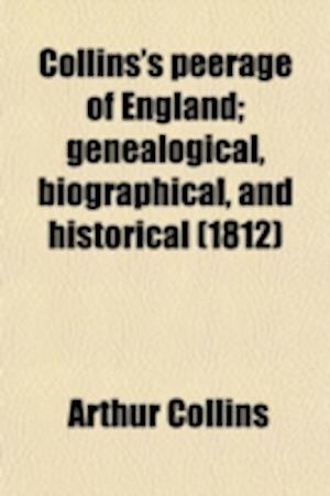Collins's Peerage of England (Volume 8); Genealogical, Biographical, and Historical af Arthur Collins