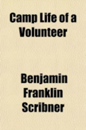 Camp Life of a Volunteer; A Campaign in Mexico, or a Glimpse at Life in Camp af Benjamin Franklin Scribner