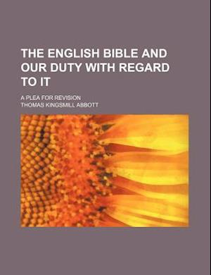 The English Bible and Our Duty with Regard to It; A Plea for Revision af Thomas Kingsmill Abbott