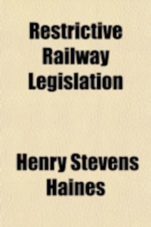 Restrictive Railway Legislation af Henry Stevens Haines